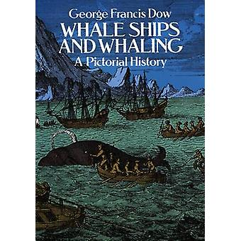 Whale Ships and Whaling - A Pictorial History by George Francis Dow -