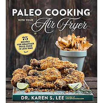 Paleo Cooking with Your Air Fryer - 80+ Recipes for Healthier Fried Fo