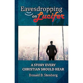 Eavesdropping on Lucifer - A story every Christian should hear by Dona