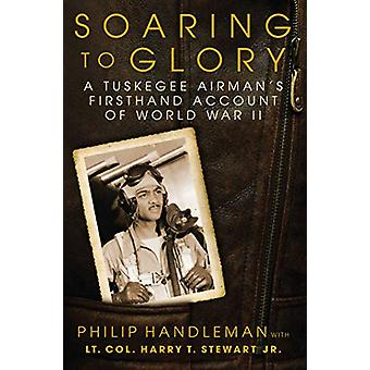 Soaring to Glory - A Tuskegee Airman's Firsthand Account of World War