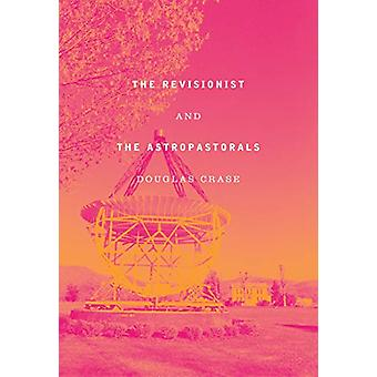 The Revisionist & The Astropastorals - Collected Poems by Douglas