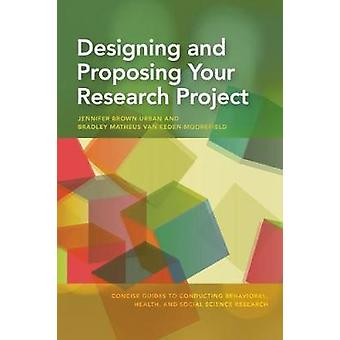 Designing and Proposing Your Research Project by Urban & Jennifer BrownEedenMoorefield & Bradley Matheus van
