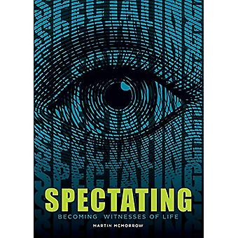 Spectating - Becoming Witnesses of Life by Martin McMorrow - 978163492