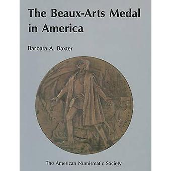 The Beaux-Arts Medal in America by Barbara A. Baxter - 9780897222211