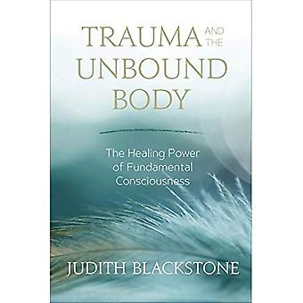 Trauma and the Unbound Body: The Healing Power of� Fundamental Consciousness