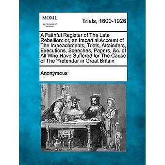 A   Faithful Register of the Late Rebellion Or an Impartial Account of the Impeachments Trials Attainders Executions Speeches Papers C. of Al by Anonymous