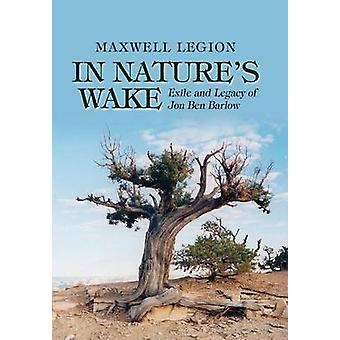 In Natures Wake Exile and Legacy of Jon Ben Barlow by Legion & Maxwell