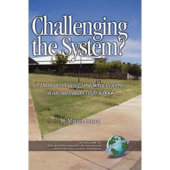 Challenging the System a Dramatic Tale of Neoliberal Reform in an Australian High School Hc by Forsey & Martin