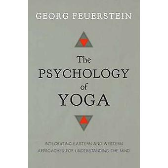The Psychology of Yoga - Integrating Eastern and Western Approaches fo
