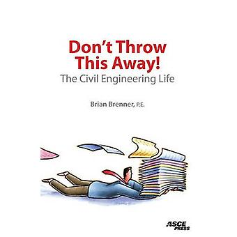 Don't Throw This Away! - The Civil Engineering Life by Brian Brenner -