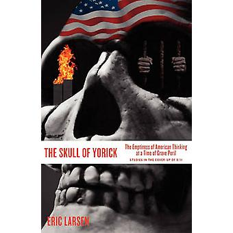The Skull of Yorick The Emptiness of American Thinking at a Time of Grave Peril by Larsen & Eric