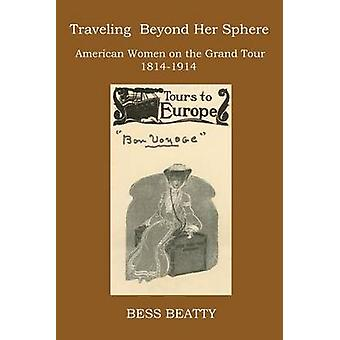 TRAVELING BEYOND HER SPHERE American Women on the Grand Tour 1814 to 1914 by Beatty & Bess