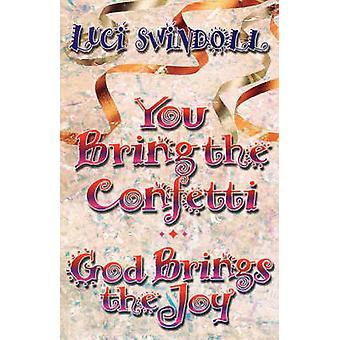 You Bring the Confetti God Brings the Joy by Swindoll & Luci