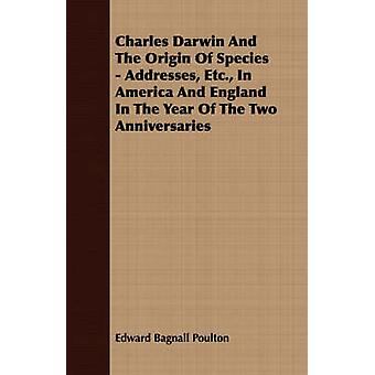 Charles Darwin And The Origin Of Species  Addresses Etc. In America And England In The Year Of The Two Anniversaries by Poulton & Edward Bagnall
