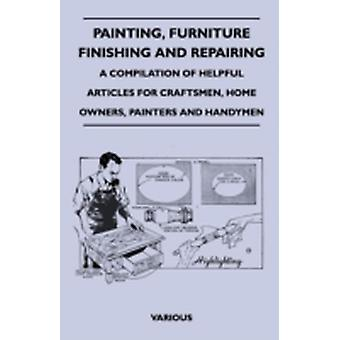 Painting Furniture Finishing and Repairing  A Compilation of Helpful Articles for Craftsmen Home Owners Painters and Handymen by Various
