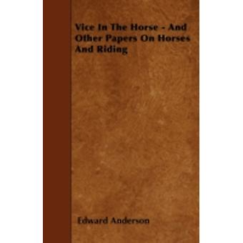 Vice In The Horse  And Other Papers On Horses And Riding by Anderson & Edward