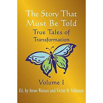 The Story That Must Be Told True Tales of Transformation Vol. I by Watson & Irene