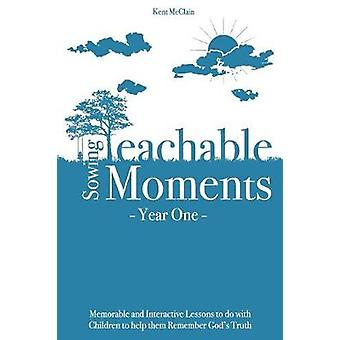 Sowing Teachable Moments Year One Memorable and Interactive Lessons to do with Children to help them Remember Gods Truth by McClain & Kent