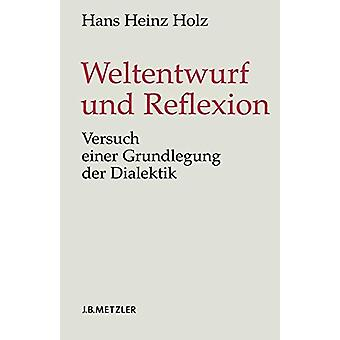 Weltentwurf Und Reflexion - Versuch Einer Grundlegung Der Dialektik by