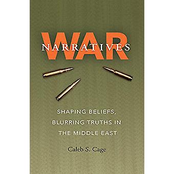 War Narratives - Shaping Beliefs - Blurring Truths in the Middle East