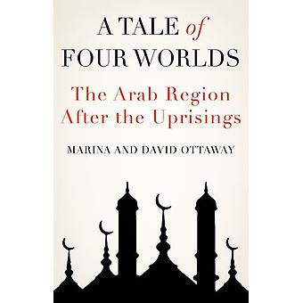 A Tale of Four Worlds  The Arab Region After the Uprisings by David Ottaway & Marina Ottaway