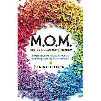 M.O.M.--Master Organizer of Mayhem: Simple Solutions to� Organize Chaos and Bring More Joy into Your Home