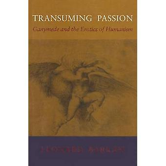 Transuming Passion - Ganymede and the Erotics of Humanism by Leonard B