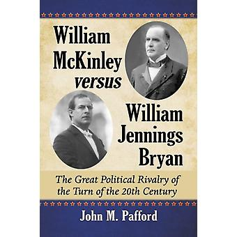 William McKinley versus William Jennings Bryan  The Great Political Rivalry of the Turn of the 20th Century by John M Pafford