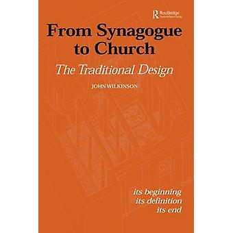 From Synagogue to Church The Traditional Design Its Beginning Its Definition Its End by Wilkinson & John