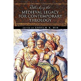 Rethinking the Medieval Legacy for Contemporary Theology by Min & Anselm K.