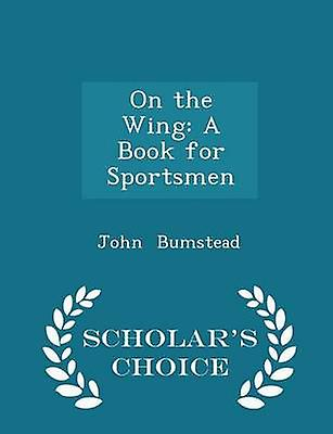 On the Wing A Book for Sportsmen  Scholars Choice Edition by Bumstead & John