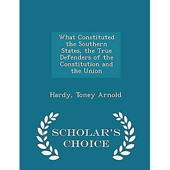 What Constituted the Southern States the True Defenders of the Constitution and the Union   Scholars Choice Edition by Arnold & Hardy & Toney