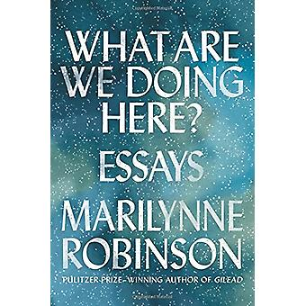 What Are We Doing Here? - Essays by Marilynne Robinson - 9780374282219