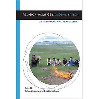 Religion Politics and Globalization Anthropological Approaches by Lindquist & Galina