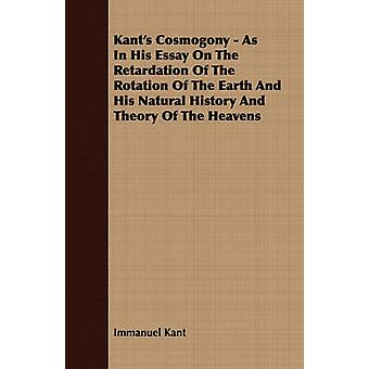 Kants Cosmogony  As In His Essay On The Retardation Of The Rotation Of The Earth And His Natural History And Theory Of The Heavens by Kant & Immanuel