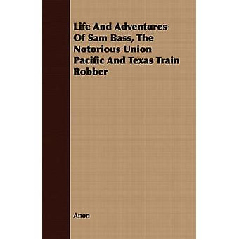 Life And Adventures Of Sam Bass The Notorious Union Pacific And Texas Train Robber by Anon