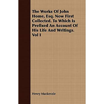 The Works Of John Home Esq. Now First Collected. To Which Is Prefixed An Account Of His Life And Writings. Vol I by Mackenzie & Henry