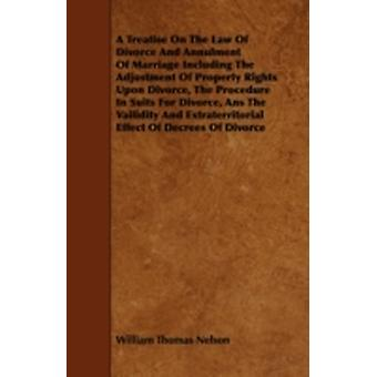 A Treatise On The Law Of Divorce And Annulment Of Marriage Including The Adjustment Of Property Rights Upon Divorce The Procedure In Suits For Divorce Ans The Vailidity And Extraterritorial Effect O by Nelson & William Thomas