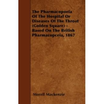 The Pharmacopoeia Of The Hospital Or Diseases Of The Throat Golden Square  Based On The British Pharmacopceia 1867 by Mackenzie & Morell