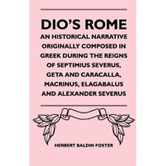 Dios Rome  An Historical Narrative Originally Composed In Greek During The Reigns Of Septimius Severus Geta And Caracalla Macrinus Elagabalus And Alexander Severus by Foster & Herbert Baldin