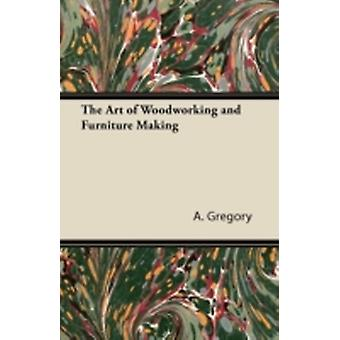 The Art of Woodworking and Furniture Making by Gregory & A.