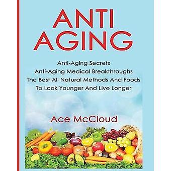 Antiaging AntiAging Secrets AntiAging medizinische Durchbrüche Die besten alle natürlichen Methoden und Lebensmittel, um jünger aussehen und leben länger von McCloud & Ace