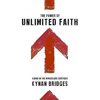 The Power of Unlimited Faith Living in the Miraculous Everyday by Bridges & Kynan T.