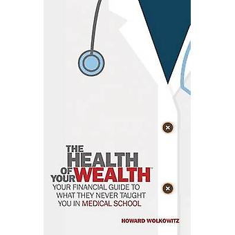The Health of Your Wealth What They never Taught You in Medical School by Wolkowitz & Howard