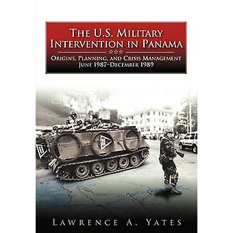The U.S. Military Intervention in Panama Origins Planning and Crisis Management June 1987December 1989 by Yates & Lawrence A