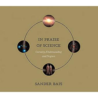 In Praise of Science  Curiosity Understanding and Progress by Sander Bais