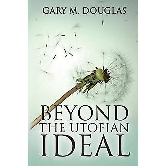 Beyond the Utopian Ideal by Gary M Douglas - 9781939261465 Book
