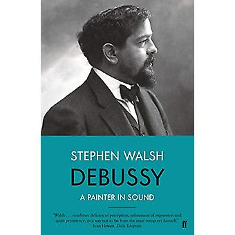 Debussy - A Painter in Sound by Stephen Walsh - 9780571330171 Book