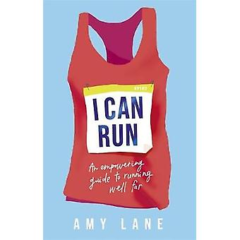 I Can Run - An Empowering Guide to Running Well Far by Amy Lane - 9781