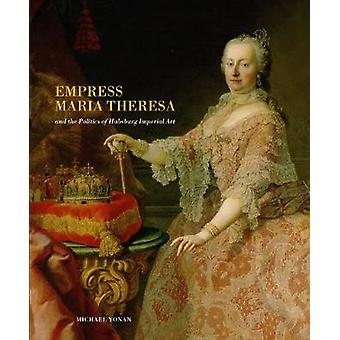 Empress Maria Theresa and the Politics of Habsburg Imperial Art by Mi